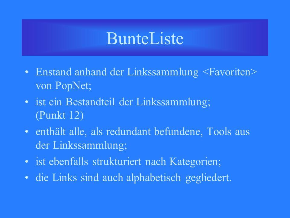 BunteListe Enstand anhand der Linkssammlung von PopNet; ist ein Bestandteil der Linkssammlung; (Punkt 12) enthält alle, als redundant befundene, Tools aus der Linkssammlung; ist ebenfalls strukturiert nach Kategorien; die Links sind auch alphabetisch gegliedert.