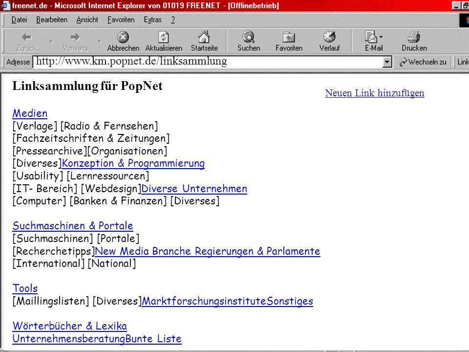 http://www.km.popnet.de/linksammlung Linksammlung für PopNet Medien [Verlage] [Radio & Fernsehen] [Fachzeitschriften & Zeitungen] [Pressearchive][Organisationen] [Diverses]Konzeption & Programmierung [Usability] [Lernressourcen] [IT- Bereich] [Webdesign]Diverse Unternehmen [Computer] [Banken & Finanzen] [Diverses] Suchmaschinen & Portale [Suchmaschinen] [Portale] [Recherchetipps]New Media Branche Regierungen & Parlamente [International] [National] Tools [Maillingslisten] [Diverses]MarktforschungsinstituteSonstiges Wörterbücher & Lexika UnternehmensberatungBunte Liste Neuen Link hinzufügen