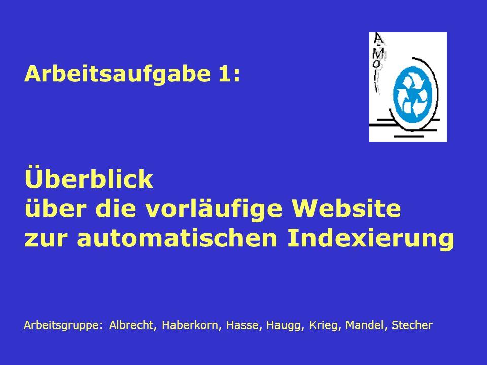Arbeitsaufgabe 1: Überblick über die vorläufige Website zur automatischen Indexierung Arbeitsgruppe: Albrecht, Haberkorn, Hasse, Haugg, Krieg, Mandel, Stecher