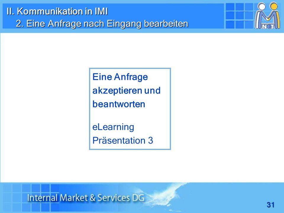 31 2. Eine Anfrage nach Eingang bearbeiten Eine Anfrage akzeptieren und beantworten eLearning Präsentation 3 II. Kommunikation in IMI
