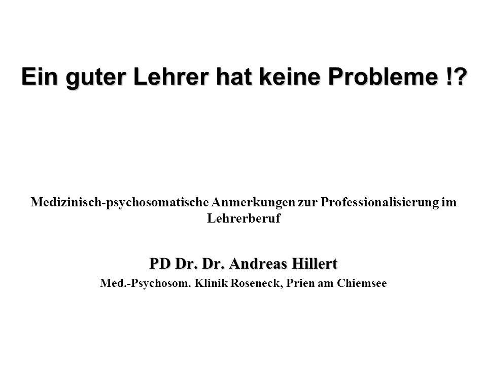 Ein guter Lehrer hat keine Probleme !? Medizinisch-psychosomatische Anmerkungen zur Professionalisierung im Lehrerberuf PD Dr. Dr. Andreas Hillert Med