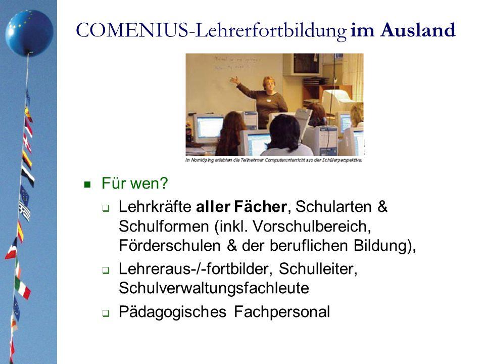COMENIUS-Lehrerfortbildung im Ausland Für wen? Lehrkräfte aller Fächer, Schularten & Schulformen (inkl. Vorschulbereich, Förderschulen & der beruflich
