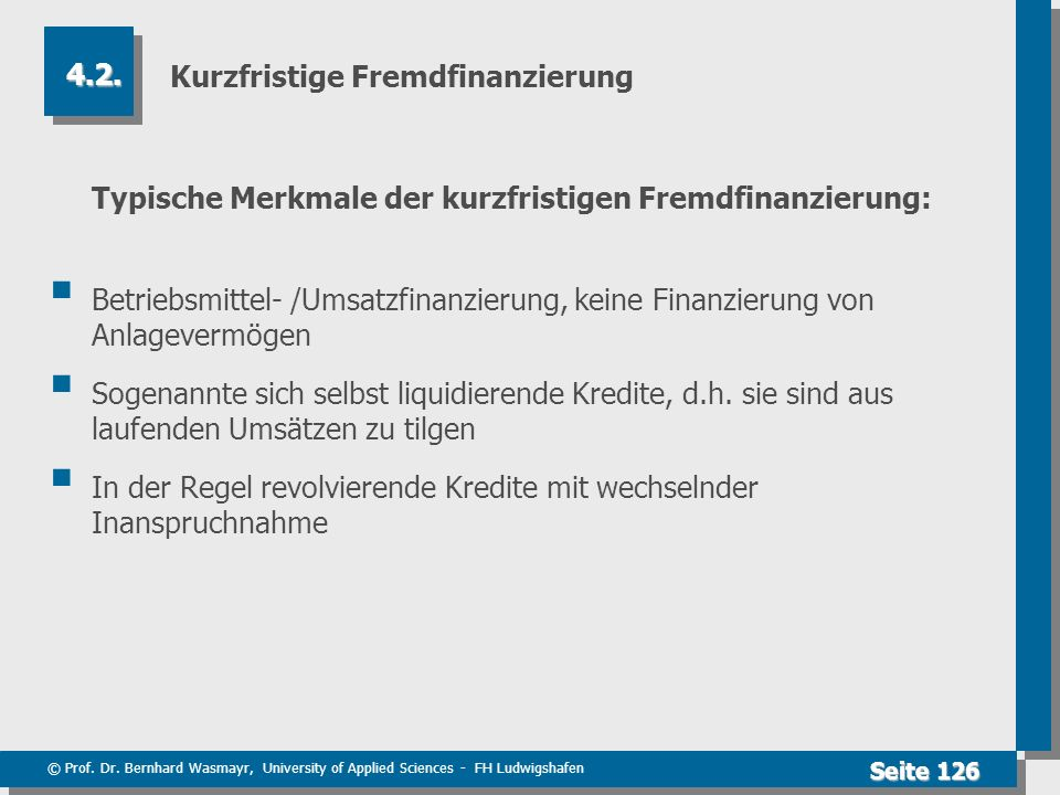 © Prof. Dr. Bernhard Wasmayr, University of Applied Sciences - FH Ludwigshafen Seite 126 Kurzfristige Fremdfinanzierung Typische Merkmale der kurzfris