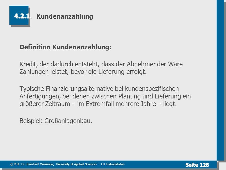 © Prof. Dr. Bernhard Wasmayr, University of Applied Sciences - FH Ludwigshafen Seite 128 Kundenanzahlung Definition Kundenanzahlung: Kredit, der dadur