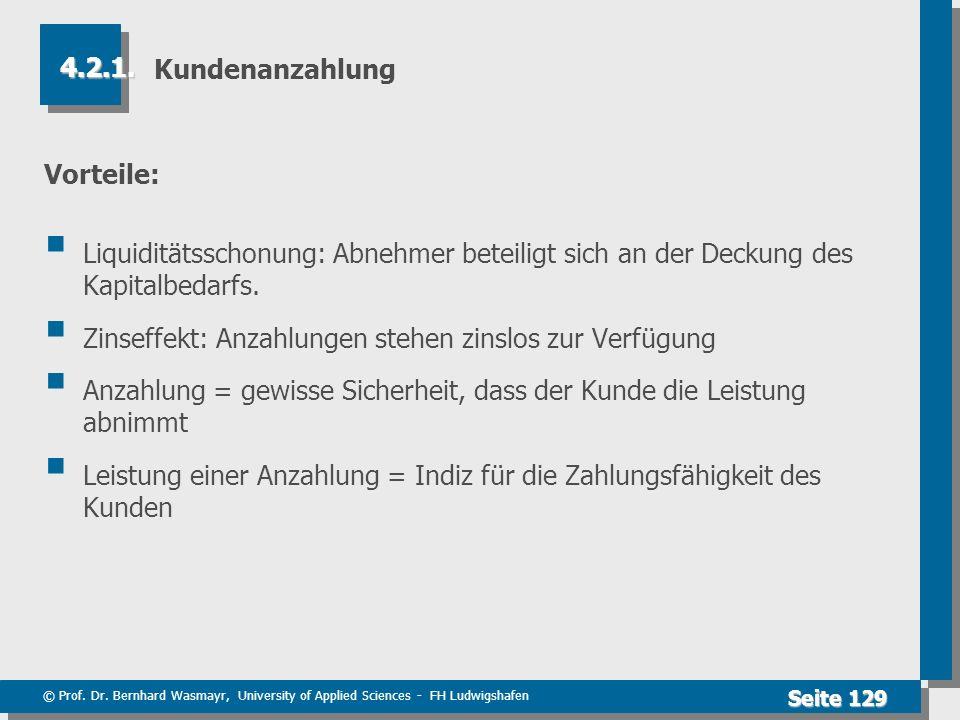© Prof. Dr. Bernhard Wasmayr, University of Applied Sciences - FH Ludwigshafen Seite 129 Kundenanzahlung Vorteile: Liquiditätsschonung: Abnehmer betei