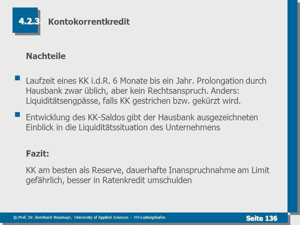 © Prof. Dr. Bernhard Wasmayr, University of Applied Sciences - FH Ludwigshafen Seite 136 Kontokorrentkredit Nachteile Laufzeit eines KK i.d.R. 6 Monat