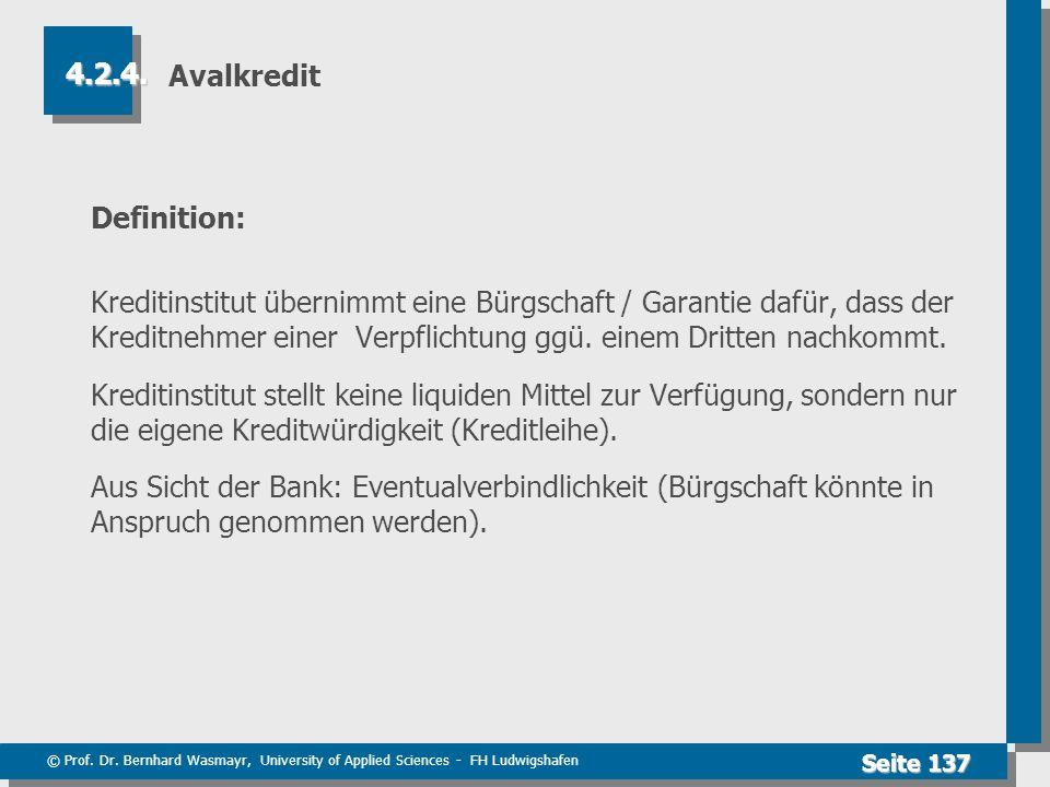 © Prof. Dr. Bernhard Wasmayr, University of Applied Sciences - FH Ludwigshafen Seite 137 Avalkredit Definition: Kreditinstitut übernimmt eine Bürgscha