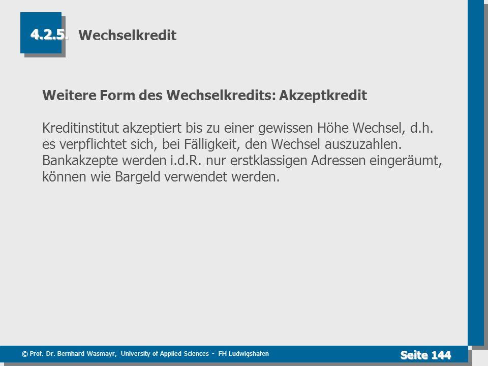 © Prof. Dr. Bernhard Wasmayr, University of Applied Sciences - FH Ludwigshafen Seite 144 Wechselkredit Weitere Form des Wechselkredits: Akzeptkredit K