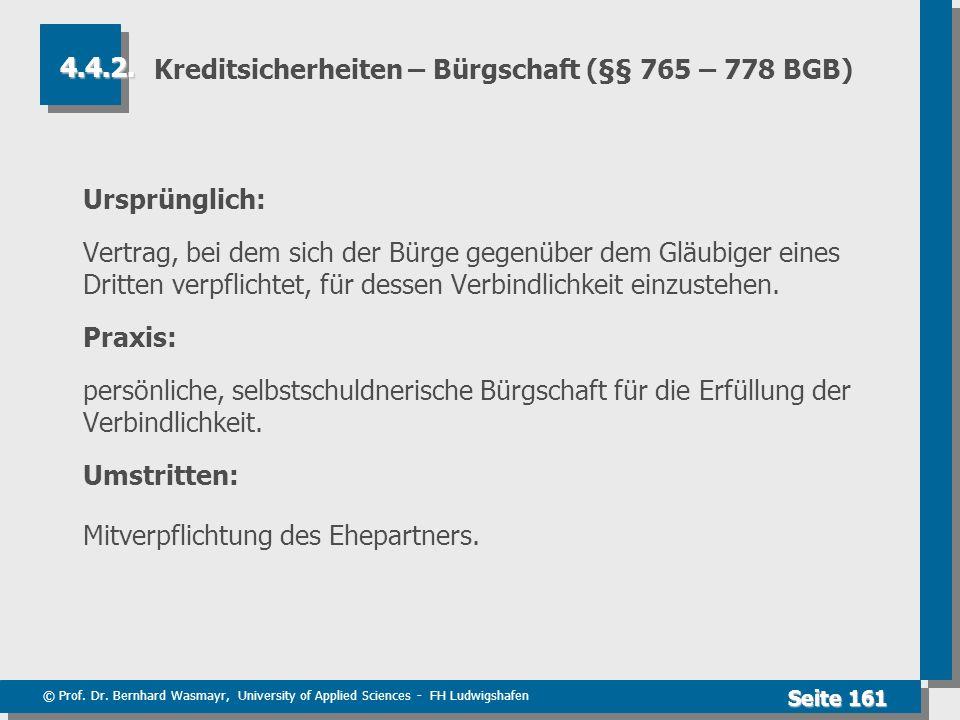 © Prof. Dr. Bernhard Wasmayr, University of Applied Sciences - FH Ludwigshafen Seite 161 Kreditsicherheiten – Bürgschaft (§§ 765 – 778 BGB) Ursprüngli