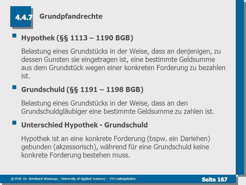 © Prof. Dr. Bernhard Wasmayr, University of Applied Sciences - FH Ludwigshafen Seite 167 Grundpfandrechte Hypothek (§§ 1113 – 1190 BGB) Belastung eine