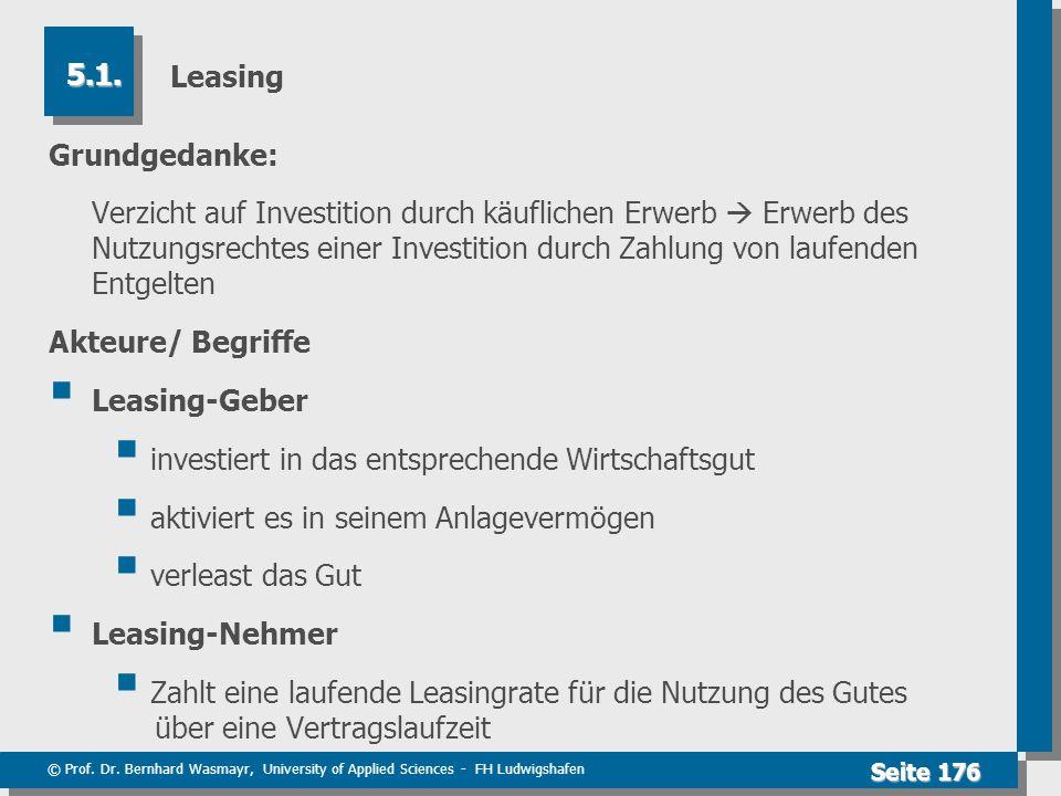 © Prof. Dr. Bernhard Wasmayr, University of Applied Sciences - FH Ludwigshafen Seite 176 Leasing Grundgedanke: Verzicht auf Investition durch käuflich