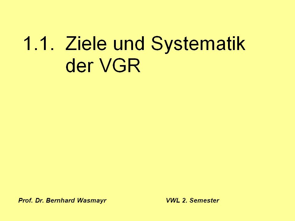 Prof. Dr. Bernhard Wasmayr VWL 2. Semester Seite 1 1.1. Ziele und Systematik der VGR