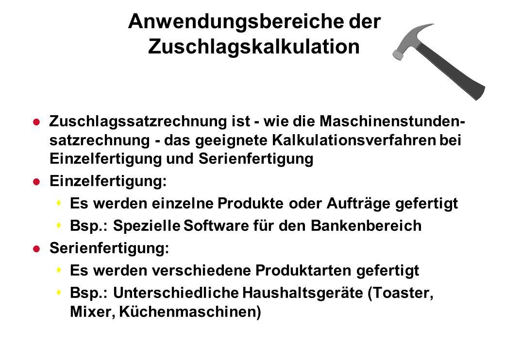 Anwendungsbereiche der Zuschlagskalkulation l Zuschlagssatzrechnung ist - wie die Maschinenstunden- satzrechnung - das geeignete Kalkulationsverfahren