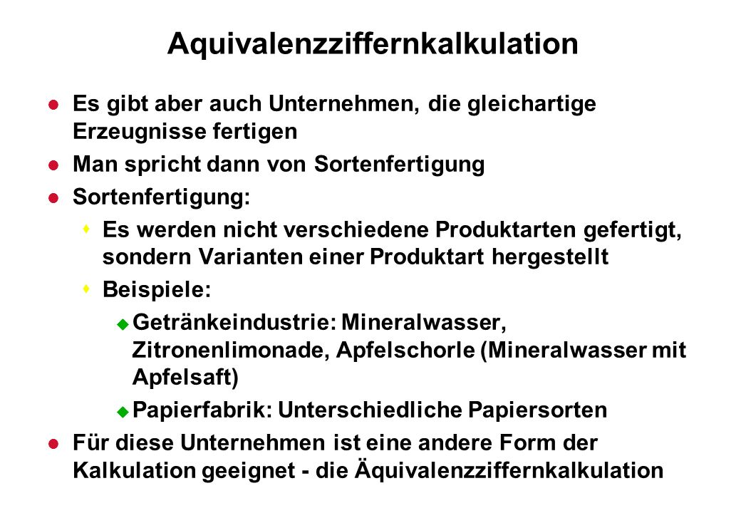 Aquivalenzziffernkalkulation l Es gibt aber auch Unternehmen, die gleichartige Erzeugnisse fertigen l Man spricht dann von Sortenfertigung l Sortenfer