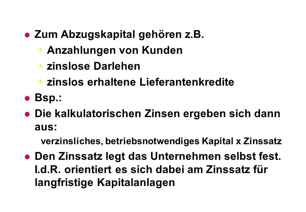 l Zum Abzugskapital gehören z.B. sAnzahlungen von Kunden szinslose Darlehen szinslos erhaltene Lieferantenkredite l Bsp.: l Die kalkulatorischen Zinse
