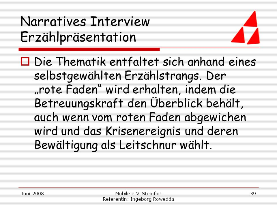 Juni 2008Mobilé e.V. Steinfurt Referentin: Ingeborg Rowedda 39 Narratives Interview Erzählpräsentation Die Thematik entfaltet sich anhand eines selbst