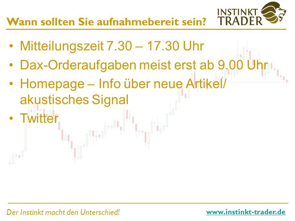 Der Instinkt macht den Unterschied! www.instinkt-trader.de Wann sollten Sie aufnahmebereit sein? Mitteilungszeit 7.30 – 17.30 Uhr Dax-Orderaufgaben me