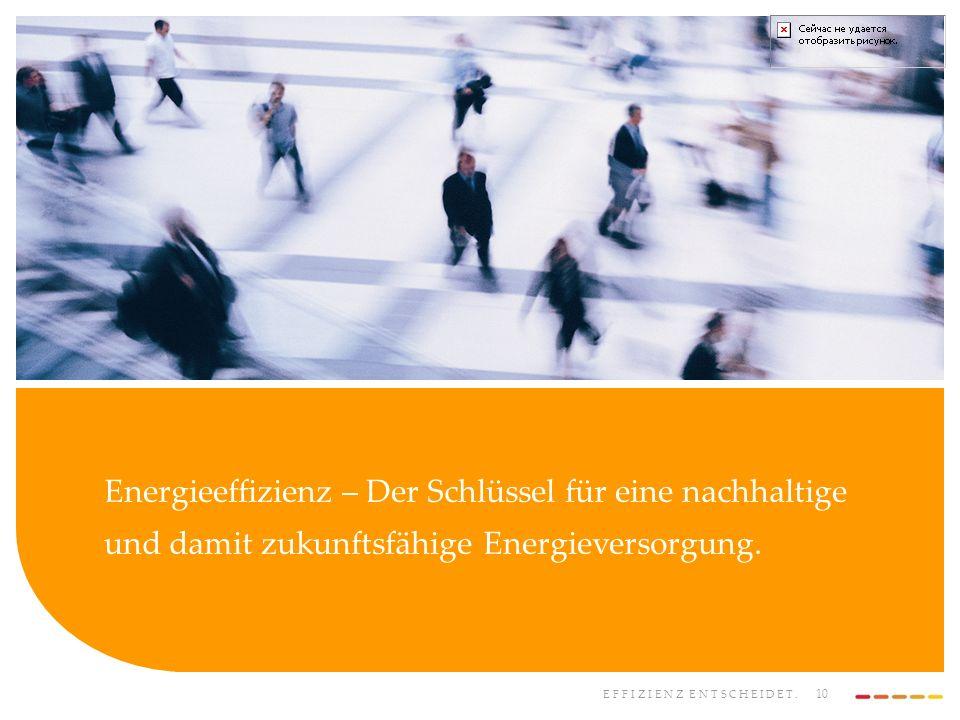 EFFIZIENZ ENTSCHEIDET. 10 Energieeffizienz – Der Schlüssel für eine nachhaltige und damit zukunftsfähige Energieversorgung.