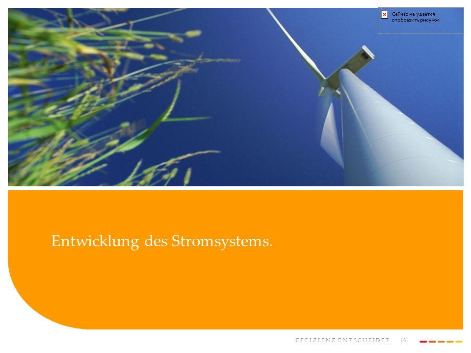 EFFIZIENZ ENTSCHEIDET. 16 Entwicklung des Stromsystems.