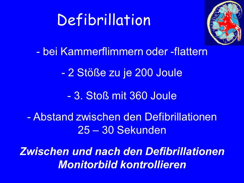 Defibrillation - bei Kammerflimmern oder -flattern - 2 Stöße zu je 200 Joule - 3. Stoß mit 360 Joule - Abstand zwischen den Defibrillationen 25 – 30 S