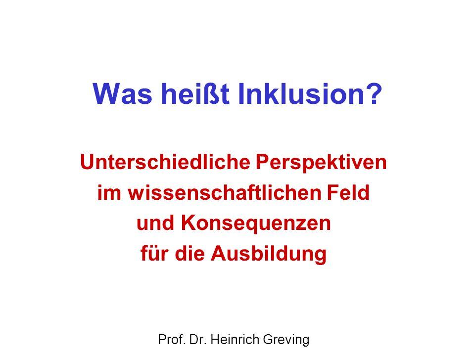Was heißt Inklusion? Unterschiedliche Perspektiven im wissenschaftlichen Feld und Konsequenzen für die Ausbildung Prof. Dr. Heinrich Greving