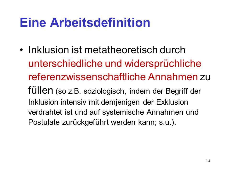 14 Eine Arbeitsdefinition Inklusion ist metatheoretisch durch unterschiedliche und widersprüchliche referenzwissenschaftliche Annahmen zu füllen (so z