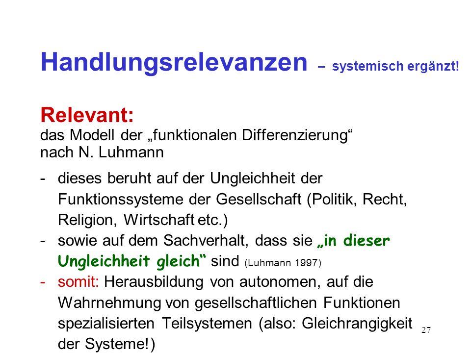 27 Handlungsrelevanzen – systemisch ergänzt! Relevant: das Modell der funktionalen Differenzierung nach N. Luhmann -dieses beruht auf der Ungleichheit
