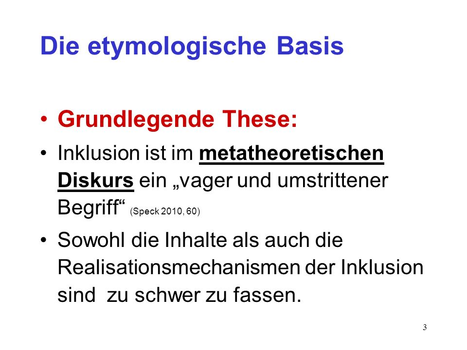 3 Die etymologische Basis Grundlegende These: Inklusion ist im metatheoretischen Diskurs ein vager und umstrittener Begriff (Speck 2010, 60) Sowohl di