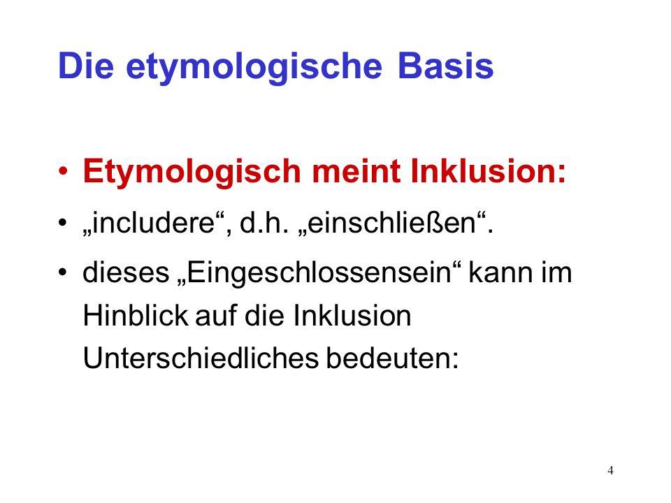 4 Die etymologische Basis Etymologisch meint Inklusion: includere, d.h. einschließen. dieses Eingeschlossensein kann im Hinblick auf die Inklusion Unt