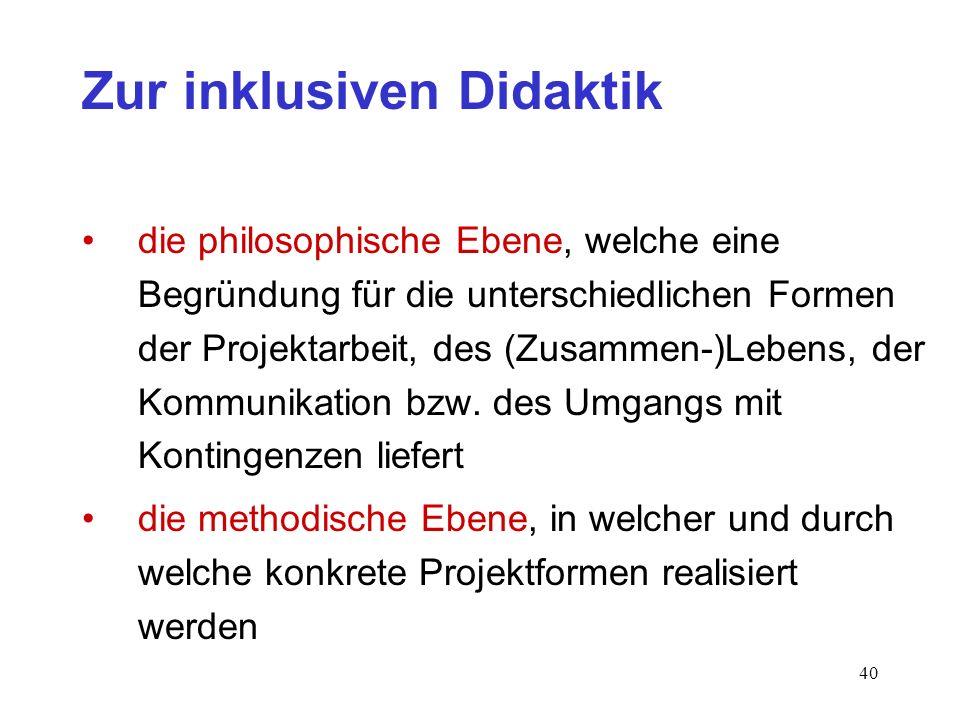 40 Zur inklusiven Didaktik die philosophische Ebene, welche eine Begründung für die unterschiedlichen Formen der Projektarbeit, des (Zusammen-)Lebens,