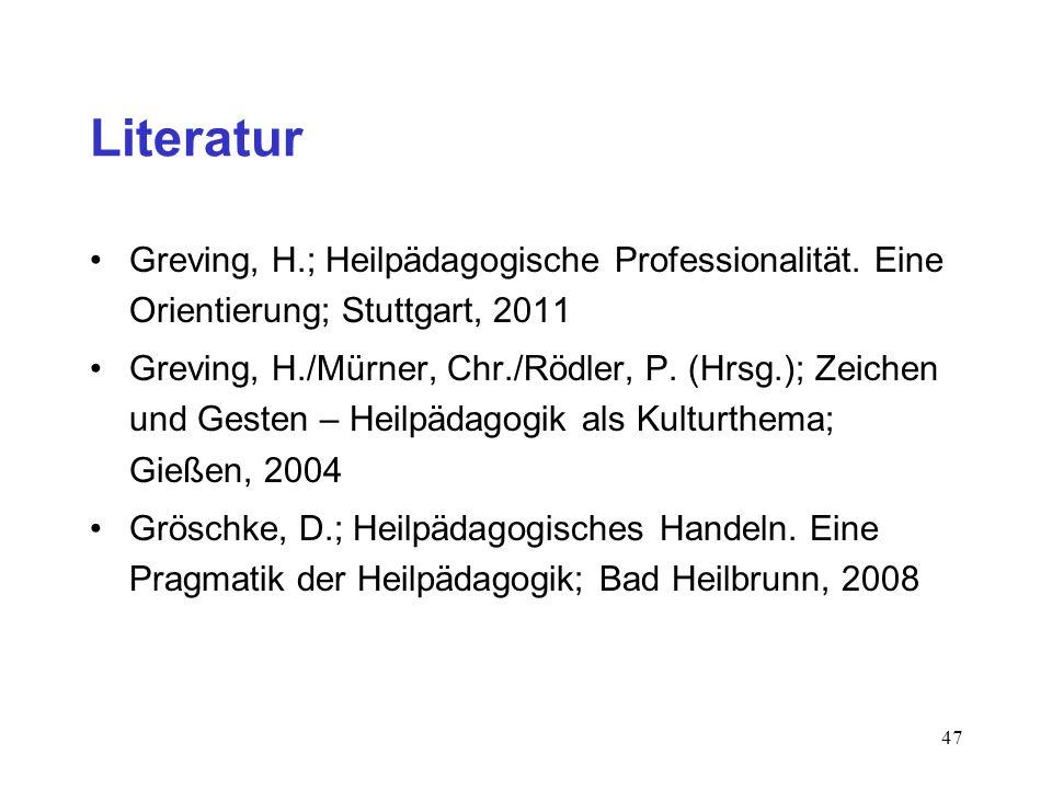 47 Literatur Greving, H.; Heilpädagogische Professionalität. Eine Orientierung; Stuttgart, 2011 Greving, H./Mürner, Chr./Rödler, P. (Hrsg.); Zeichen u