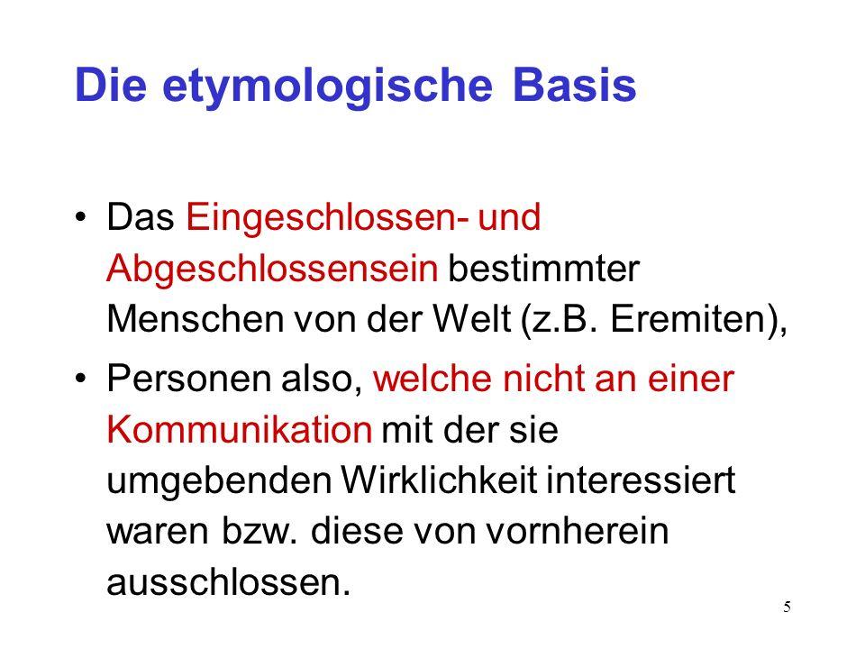 5 Die etymologische Basis Das Eingeschlossen- und Abgeschlossensein bestimmter Menschen von der Welt (z.B. Eremiten), Personen also, welche nicht an e