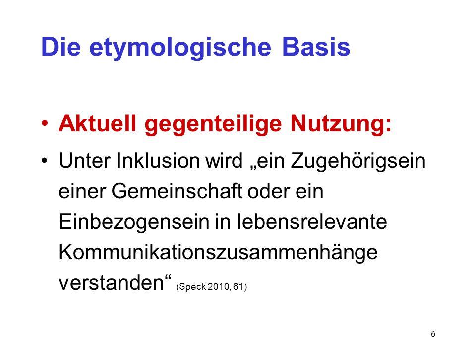 6 Die etymologische Basis Aktuell gegenteilige Nutzung: Unter Inklusion wird ein Zugehörigsein einer Gemeinschaft oder ein Einbezogensein in lebensrel