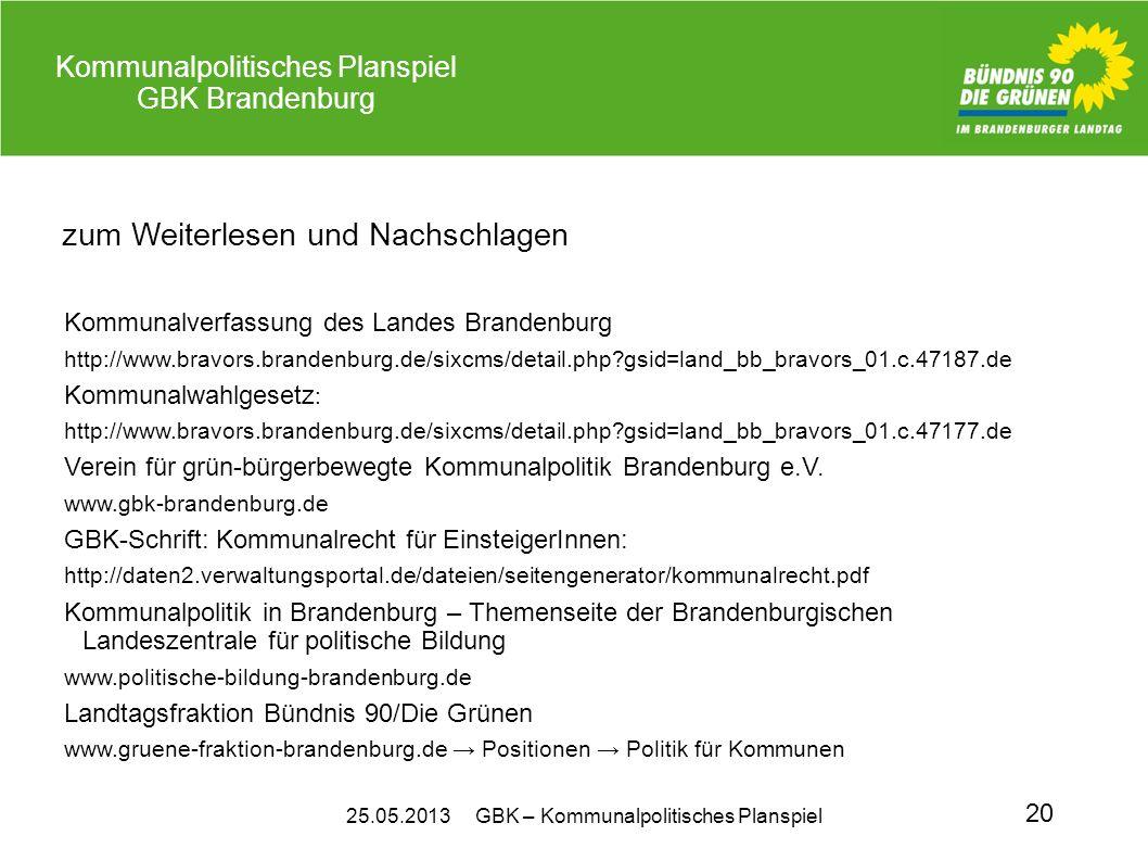 25.05.2013 GBK – Kommunalpolitisches Planspiel Kommunalpolitisches Planspiel GBK Brandenburg 20 zum Weiterlesen und Nachschlagen Kommunalverfassung des Landes Brandenburg http://www.bravors.brandenburg.de/sixcms/detail.php?gsid=land_bb_bravors_01.c.47187.de Kommunalwahlgesetz : http://www.bravors.brandenburg.de/sixcms/detail.php?gsid=land_bb_bravors_01.c.47177.de Verein für grün-bürgerbewegte Kommunalpolitik Brandenburg e.V.
