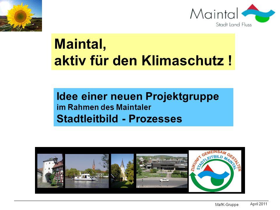 MafK-Gruppe April 2011 Maintal, aktiv für den Klimaschutz ! Idee einer neuen Projektgruppe im Rahmen des Maintaler Stadtleitbild - Prozesses