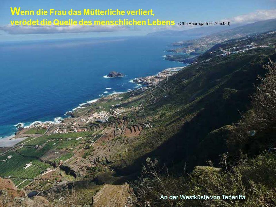 An der Westküste von Teneriffa W enn die Frau das Mütterliche verliert, verödet die Quelle des menschlichen Lebens (Otto Baumgartner-Amstad)