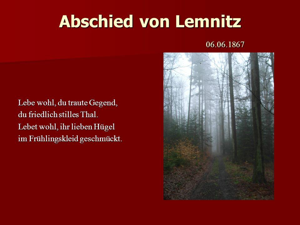 Abschied von Lemnitz 06.06.1867 Lebe wohl, du traute Gegend, du friedlich stilles Thal. Lebet wohl, ihr lieben Hügel im Frühlingskleid geschmückt.