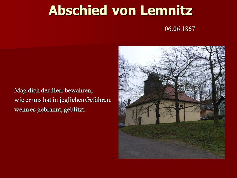Abschied von Lemnitz 06.06.1867 Mag dich der Herr bewahren, wie er uns hat in jeglichen Gefahren, wenn es gebrannt, geblitzt.