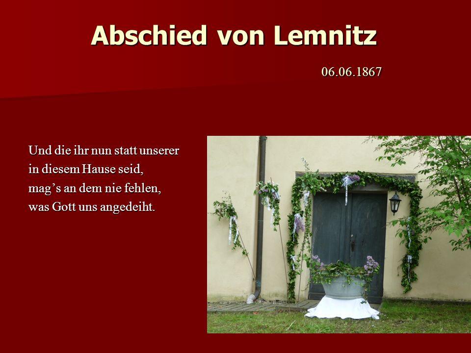 Abschied von Lemnitz 06.06.1867 Und die ihr nun statt unserer in diesem Hause seid, mags an dem nie fehlen, was Gott uns angedeiht.