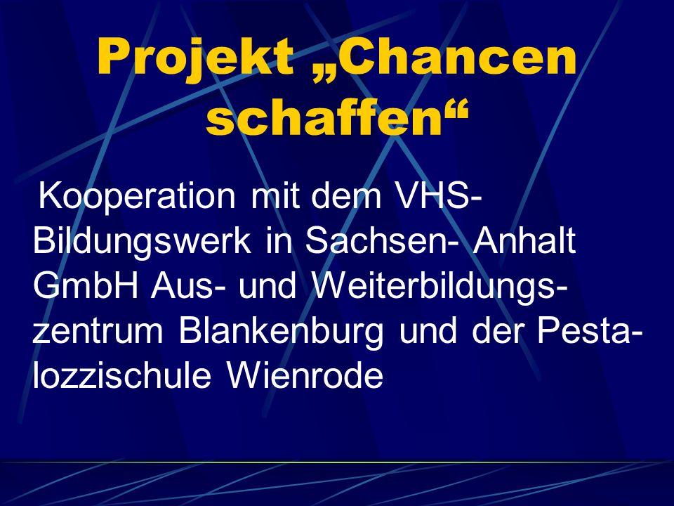 Projekt Chancen schaffen Kooperation mit dem VHS- Bildungswerk in Sachsen- Anhalt GmbH Aus- und Weiterbildungs- zentrum Blankenburg und der Pesta- lozzischule Wienrode