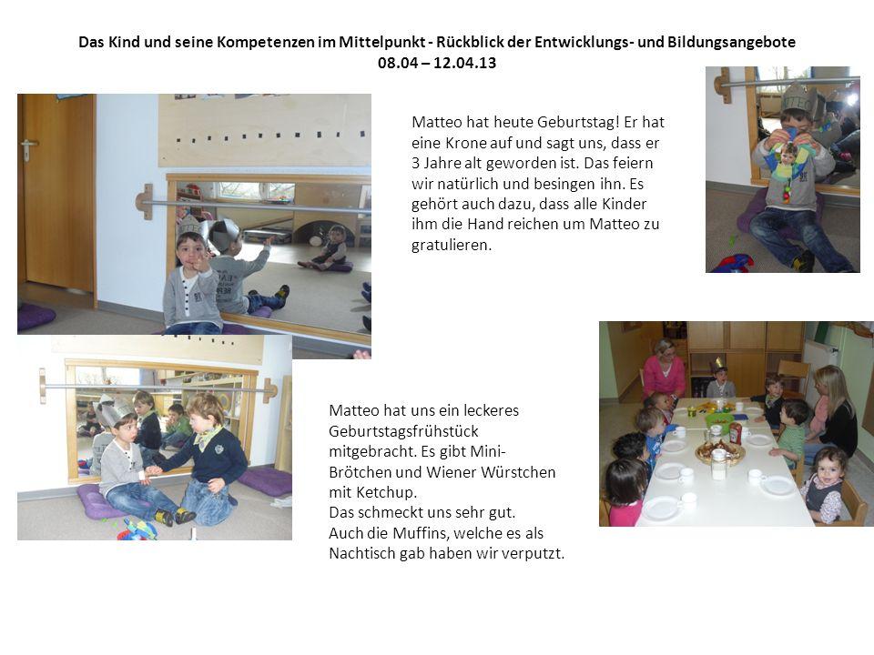Das Kind und seine Kompetenzen im Mittelpunkt - Rückblick der Entwicklungs- und Bildungsangebote 08.04 – 12.04.13 Matteo hat heute Geburtstag.