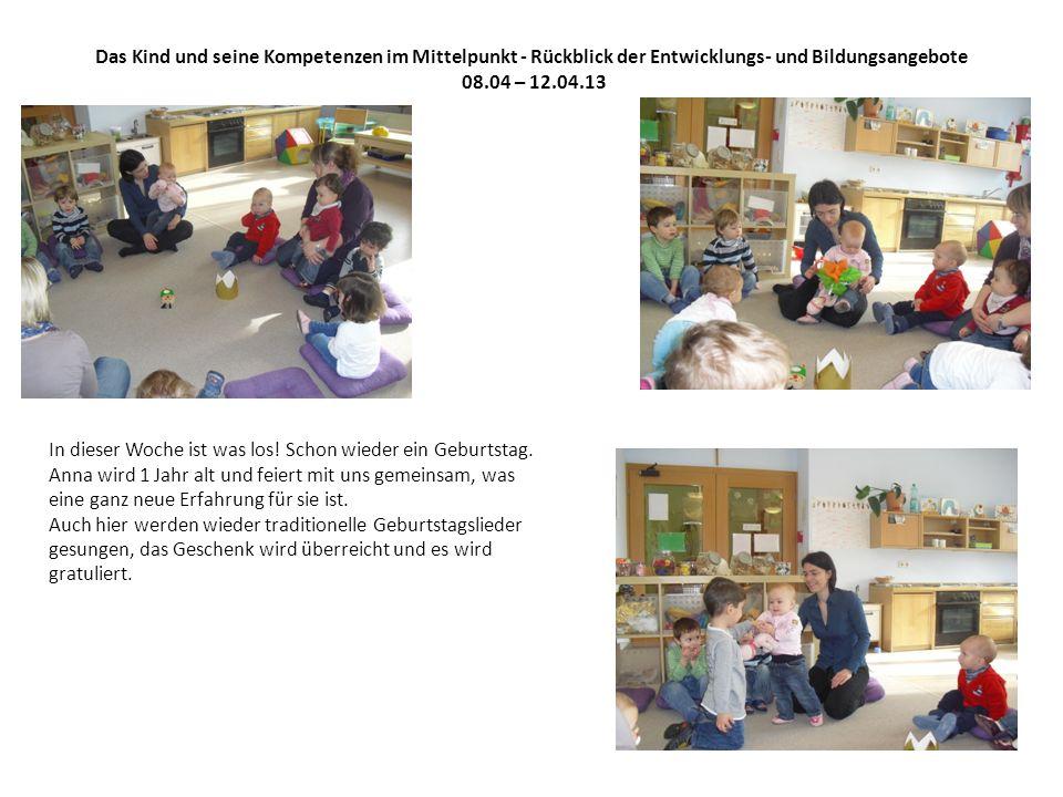 Das Kind und seine Kompetenzen im Mittelpunkt - Rückblick der Entwicklungs- und Bildungsangebote 08.04 – 12.04.13 In dieser Woche ist was los.