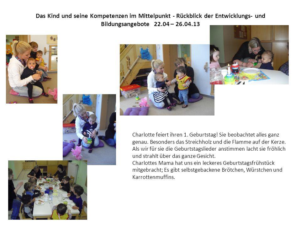 Das Kind und seine Kompetenzen im Mittelpunkt - Rückblick der Entwicklungs- und Bildungsangebote 22.04 – 26.04.13 Charlotte feiert ihren 1. Geburtstag