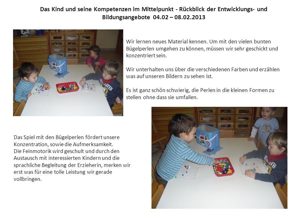 Das Kind und seine Kompetenzen im Mittelpunkt - Rückblick der Entwicklungs- und Bildungsangebote 04.02 – 08.02.2013 Wir lernen neues Material kennen.