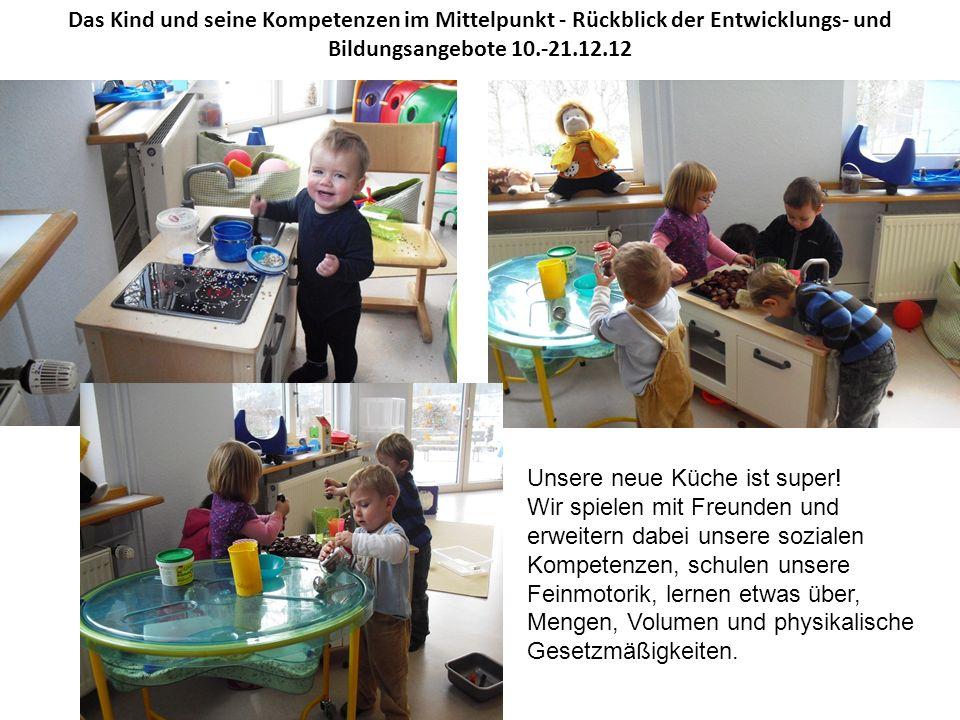 Das Kind und seine Kompetenzen im Mittelpunkt - Rückblick der Entwicklungs- und Bildungsangebote 10.-21.12.12 Unsere neue Küche ist super! Wir spielen
