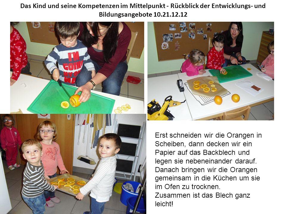 Das Kind und seine Kompetenzen im Mittelpunkt - Rückblick der Entwicklungs- und Bildungsangebote 10.21.12.12 Erst schneiden wir die Orangen in Scheiben, dann decken wir ein Papier auf das Backblech und legen sie nebeneinander darauf.