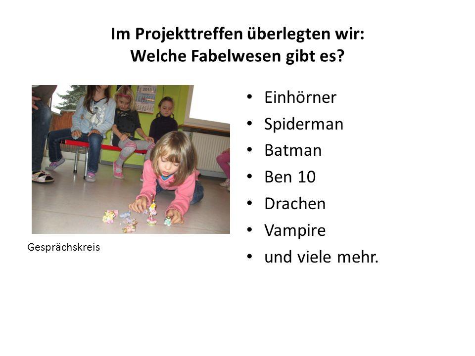 Im Projekttreffen überlegten wir: Welche Fabelwesen gibt es? Gesprächskreis Einhörner Spiderman Batman Ben 10 Drachen Vampire und viele mehr.