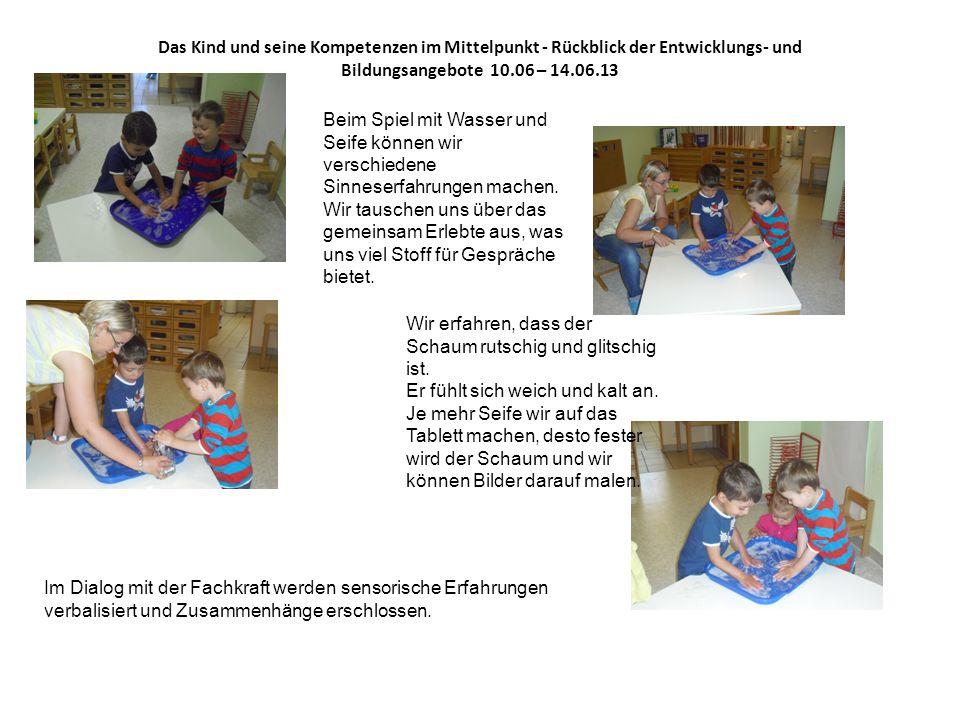 Das Kind und seine Kompetenzen im Mittelpunkt - Rückblick der Entwicklungs- und Bildungsangebote 10.06 – 14.06.13 Beim Spiel mit Wasser und Seife könn