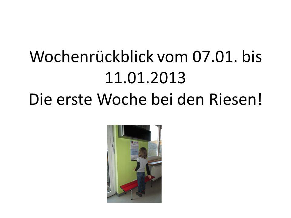 Wochenrückblick vom 07.01. bis 11.01.2013 Die erste Woche bei den Riesen!