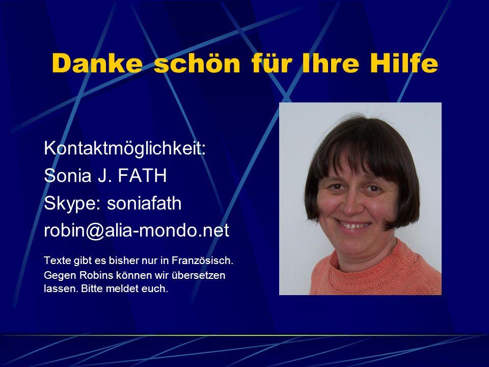 Danke schön für Ihre Hilfe Kontaktmöglichkeit: Sonia J. FATH Skype: soniafath robin@alia-mondo.net Texte gibt es bisher nur in Französisch. Gegen Robi